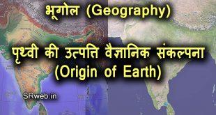 पृथ्वी की उत्पत्ति वैज्ञानिक संकल्पना (Origin of Earth Scientific Concept)