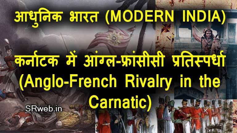 कर्नाटक में आंग्ल-फ्रांसीसी प्रतिस्पर्धा (Anglo-French Rivalry in the Carnatic) आधुनिक भारत (MODERN INDIA)