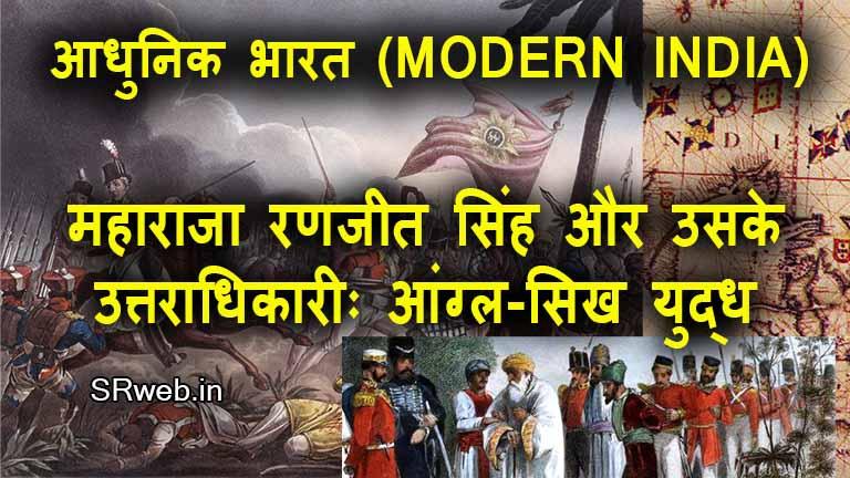 महाराजा रणजीत सिंह और उसके उत्तराधिकारीः आंग्ल-सिख युद्ध (MAHARAJA RANJIT SINGH AND HIS SUCCESSORS: ANGLO-SIKH WARS)