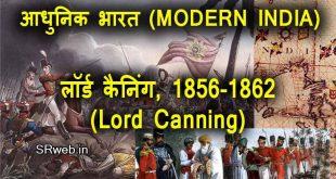 लॉर्ड कैनिंग, 1856-1862 (Lord Canning, 1856-1862) अन्तिम गवर्नर जनरल तथा सम्राट के अधीन प्रथम वायसराय आधुनिक भारत (MODERN INDIA)