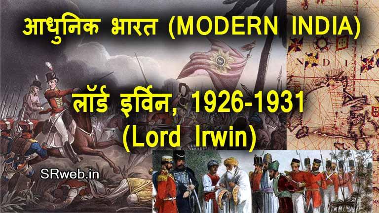 लॉर्ड इर्विन, 1926-1931 (Lord Irwin, 1926-1931) आधुनिक भारत (MODERN INDIA)